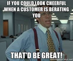 If you could look cheerful when a customer is berating you That'd ... via Relatably.com