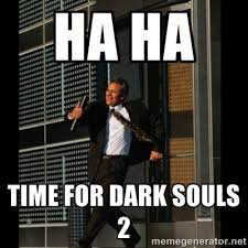 HA HA TIME FOR DARK SOULS 2 - HAHA TIME FOR GUY | Meme Generator via Relatably.com