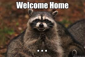 Welcome Home . . . - Insidious Racoon 2 - quickmeme via Relatably.com