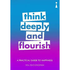 A Practical Guide to Happiness, <b>Think Deeply and</b> Flourish by Will ...