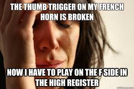 The thumb trigger on my french horn is broken Now I have to play ... via Relatably.com