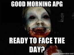 Good Morning APG Ready to face the day? - scary meme | Meme Generator via Relatably.com