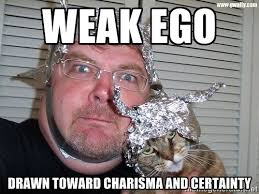 weak ego drawn toward charisma and certainty - conspiracy nut ... via Relatably.com