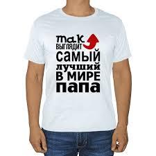 Белая <b>футболка Так выглядит</b> самый <b>лучший</b> в мире папа ...