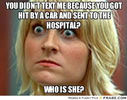 you didn't text me because you got hit by a car and sent to the ... via Relatably.com