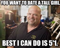 You want to date a tall girl. Best I can do is 5'1. - Pawn Stars ... via Relatably.com