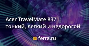 <b>Acer TravelMate</b> 8371: тонкий, легкий и недорогой — Ferra.ru