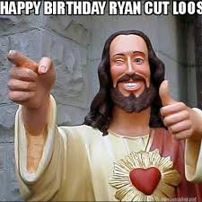Meme Maker - HAPPY BIRTHDAY RYAN CUT LOOSE Meme Maker! via Relatably.com