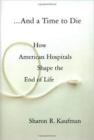 And a Time to <b>Die</b>: How American Hospitals <b>Shape</b> the End of <b>Life</b> ...