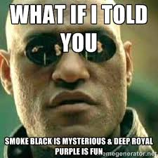 WHAT IF I TOLD YOU SMOKE BLACK IS MYSTERIOUS & DEEP ROYAL PURPLE ... via Relatably.com