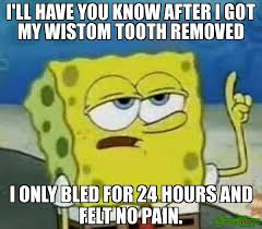 I'll have you know after i got my wistom tooth removed i only bled ... via Relatably.com