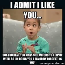 I admit I like you... But you have too many side chicks to keep up ... via Relatably.com