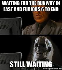 Waiting for the runway in fast and furious 6 to end Still waiting ... via Relatably.com