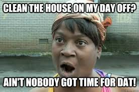 clean the house on my day off? ain't nobody got time for dat ... via Relatably.com
