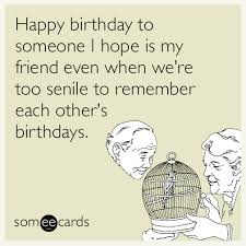 Happy birthday to someone I hope is my friend even when we're too ... via Relatably.com