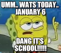 School Sucks!!!, Umm.. Wats Today.. January 6 on Memegen via Relatably.com
