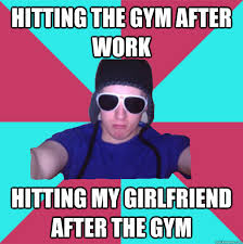 Hitting the gym after work Hitting my girlfriend after the gym ... via Relatably.com