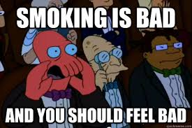 Smoking is bad AND YOU SHOULD FEEL BAD - Your meme is bad and you ... via Relatably.com