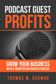 podcast guest profits grow your business a targeted podcast guest profits grow your business a targeted interview strategy thomas m schwab aaron walker 9780998280608 amazon com books