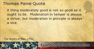Moderation in temper is always a virtue  but moderation in principle is always a vice  Thomas Paine      Founding Father Quotes