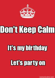 Meme Maker - Don't Keep Calm It's my birthday Let's party on Meme ... via Relatably.com