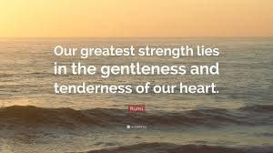 rumi quote our greatest strength lies in the gentleness and rumi quote our greatest strength lies in the gentleness and tenderness of our heart