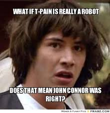 What if t-pain is really a robot... - Keanu Reeves Meme Generator ... via Relatably.com