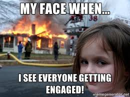 My Face When... I SEE EVERYONE GETTING ENGAGED! - Disaster Girl ... via Relatably.com