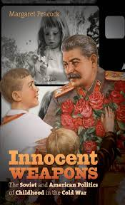 innocent weapons the soviet and american politics of childhood in innocent weapons the soviet and american politics of childhood in the cold war the new cold war history margaret peacock 9781469618579 com