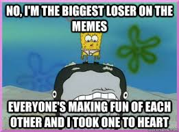 No, I'm the biggest loser on the memes everyone's making fun of ... via Relatably.com