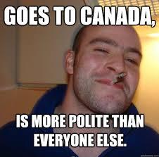 goes to canada, is more polite than everyone else. - Misc - quickmeme via Relatably.com