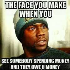 The Face You Make When You See Somebody Spending Money And They ... via Relatably.com