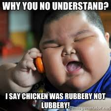 why you no understand? i say chicken was rubbery not lubbery ... via Relatably.com