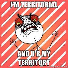 I'm territorial and u r my territory - iHate | Meme Generator via Relatably.com