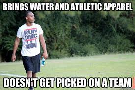 brings water and athletic apparel doesn't get picked on a team ... via Relatably.com