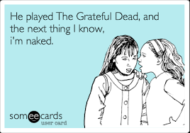 He played The Grateful Dead, and the next thing I know, i'm naked ... via Relatably.com