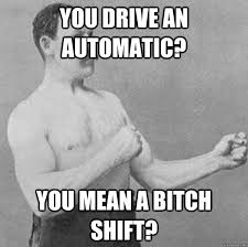 You drive an automatic? You mean a bitch shift? - Overly Manly ... via Relatably.com