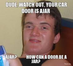 dude-watch-out-your-car-door-is-ajar-ajar-how-can-a-door-be-a-jar-thumb.jpg via Relatably.com