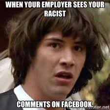 When your employer sees your racist Comments on facebook ... via Relatably.com