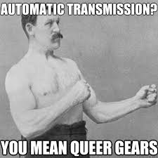 Automatic Transmission? you mean queer gears - Misc - quickmeme via Relatably.com