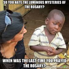 so you hate the luminous mysteries of the rosary? when was the ... via Relatably.com