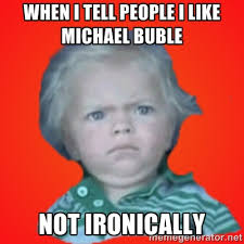 WHEN I TELL PEOPLE I LIKE MICHAEL BUBLE NOT IRONICALLY ... via Relatably.com