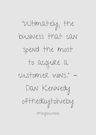 quote about ultimately the business that can spend the most to quote ultimately the business that can spend the most to acquire a customer wins