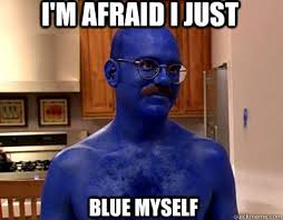 Im afraid I just blue myself memes | quickmeme via Relatably.com