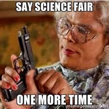 Say Science Fair one more time - Madea-gun meme | Meme Generator via Relatably.com