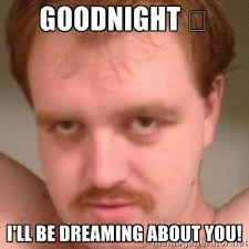 Goodnight 😉 I'll be dreaming about you! - Friendly creepy guy ... via Relatably.com