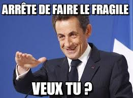 Arrête De Faire Le Fragile - Sarkozy meme on Memegen via Relatably.com
