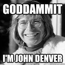 Goddammit I'm John Denver - Denver - quickmeme via Relatably.com