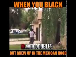 Whne you black but Grew up in the Mexican Hood - YouTube via Relatably.com