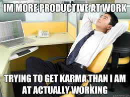 Im more productive at work trying to get karma than i am at ... via Relatably.com